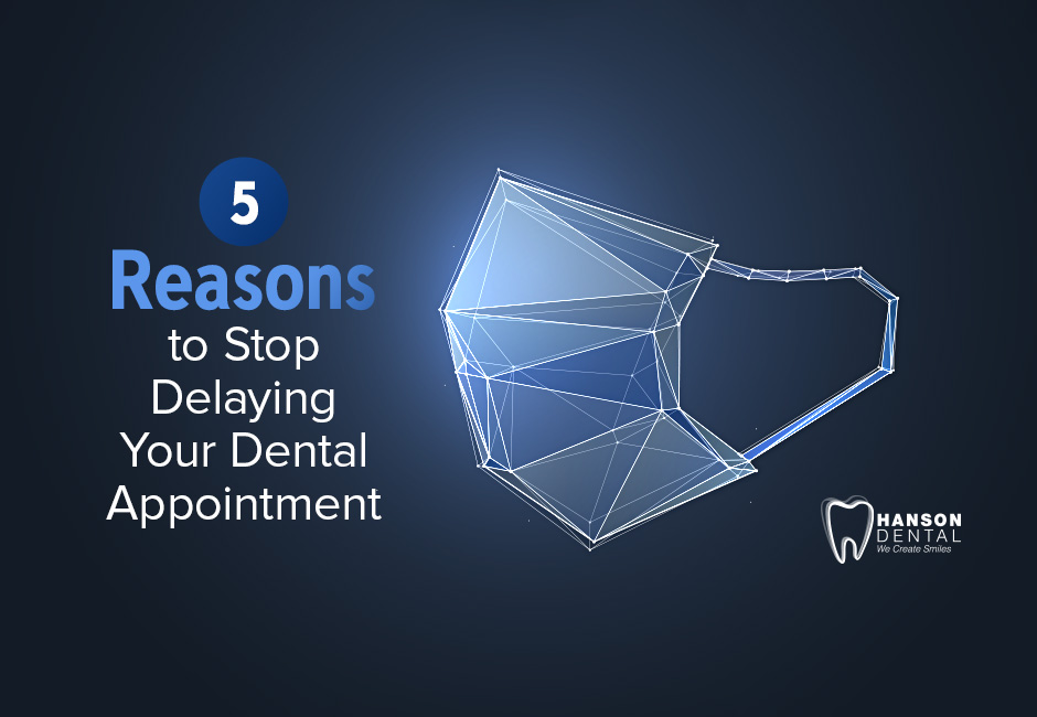 5 Reasons to Stop Delaying Your Dental Appointment